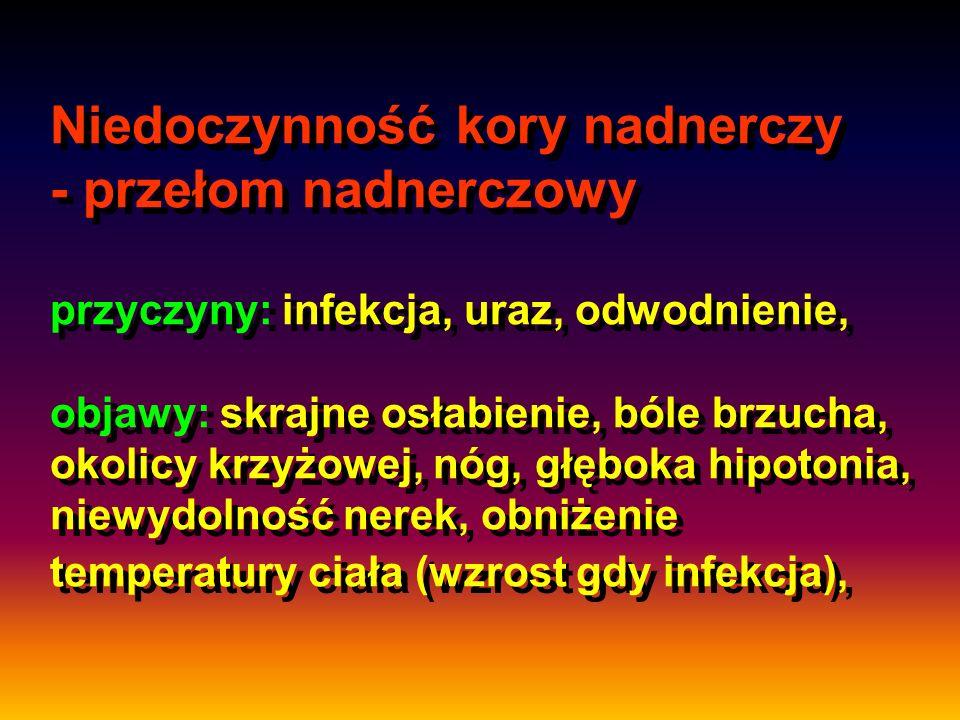Niedoczynność kory nadnerczy - przełom nadnerczowy przyczyny: infekcja, uraz, odwodnienie, objawy: skrajne osłabienie, bóle brzucha, okolicy krzyżowej