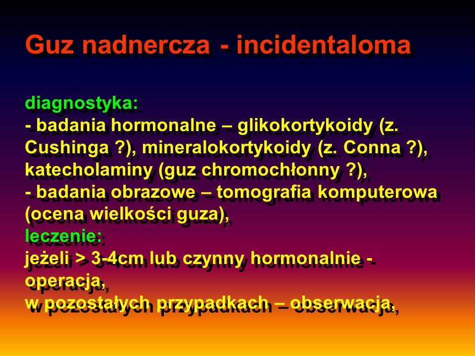 Guz nadnercza - incidentaloma diagnostyka: - badania hormonalne – glikokortykoidy (z. Cushinga ?), mineralokortykoidy (z. Conna ?), katecholaminy (guz