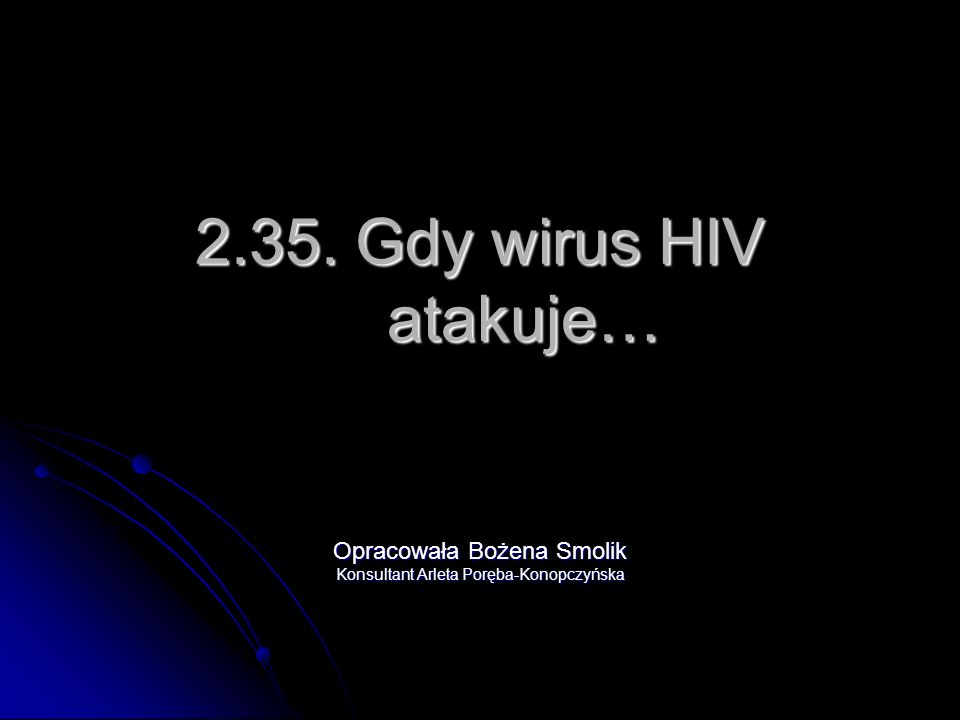 2.35. Gdy wirus HIV atakuje… Opracowała Bożena Smolik Konsultant Arleta Poręba-Konopczyńska