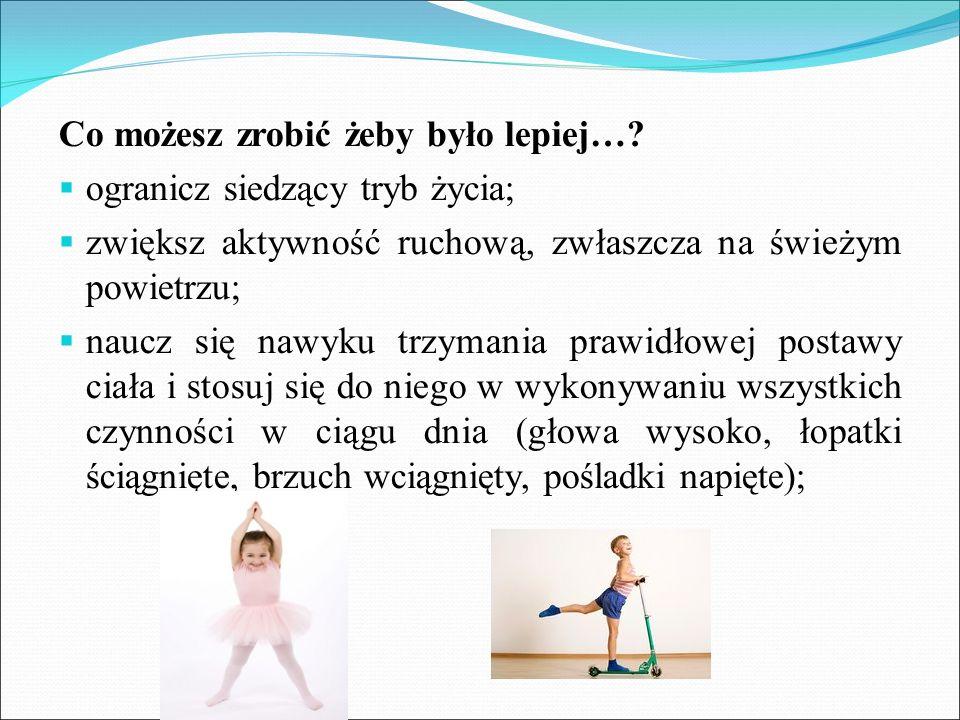 Co możesz zrobić żeby było lepiej…?  ogranicz siedzący tryb życia;  zwiększ aktywność ruchową, zwłaszcza na świeżym powietrzu;  naucz się nawyku tr