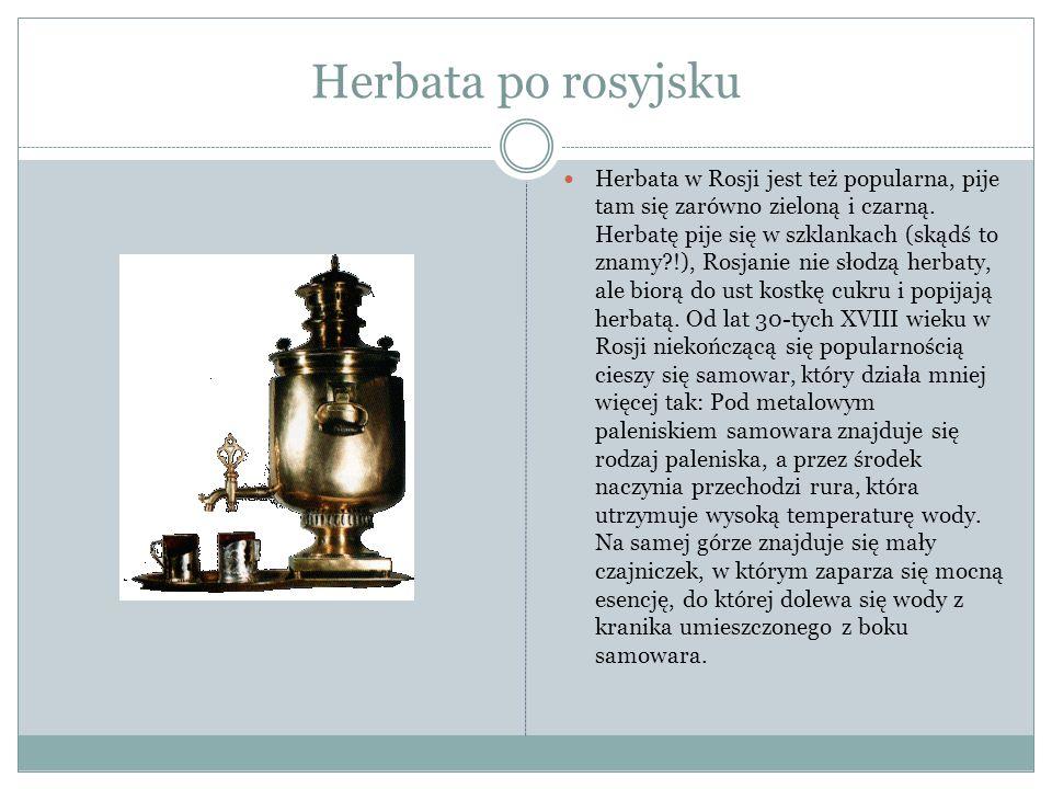 Herbata po rosyjsku Herbata w Rosji jest też popularna, pije tam się zarówno zieloną i czarną.