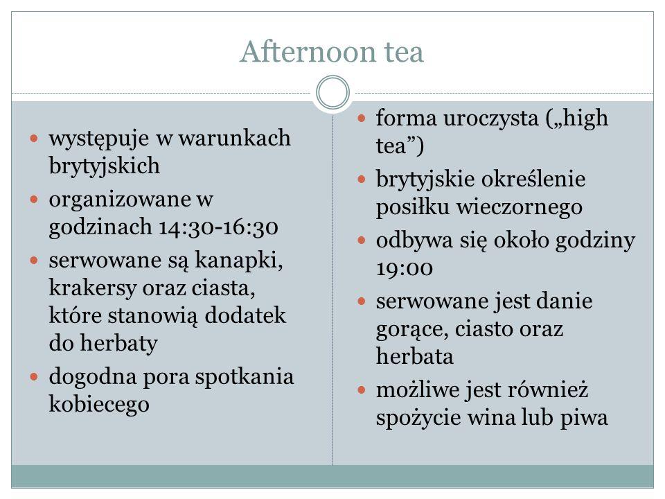 """Afternoon tea występuje w warunkach brytyjskich organizowane w godzinach 14:30-16:30 serwowane są kanapki, krakersy oraz ciasta, które stanowią dodatek do herbaty dogodna pora spotkania kobiecego forma uroczysta (""""high tea ) brytyjskie określenie posiłku wieczornego odbywa się około godziny 19:00 serwowane jest danie gorące, ciasto oraz herbata możliwe jest również spożycie wina lub piwa"""