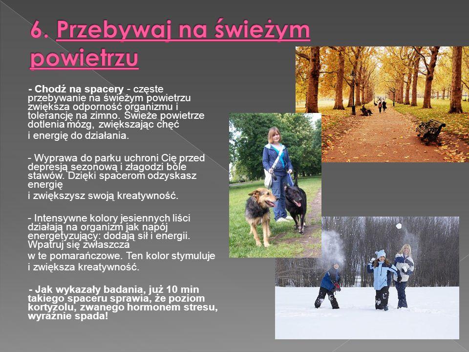 - Chodź na spacery - częste przebywanie na świeżym powietrzu zwiększa odporność organizmu i tolerancję na zimno.