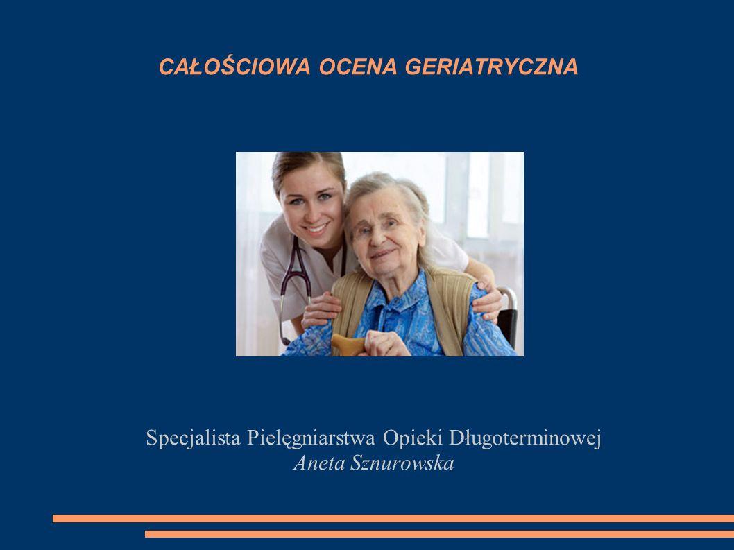 CAŁOŚCIOWA OCENA GERIATRYCZNA Specjalista Pielęgniarstwa Opieki Długoterminowej Aneta Sznurowska