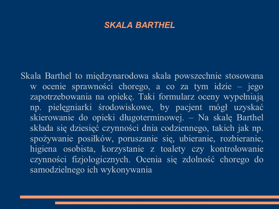 SKALA BARTHEL Skala Barthel to międzynarodowa skala powszechnie stosowana w ocenie sprawności chorego, a co za tym idzie – jego zapotrzebowania na opi