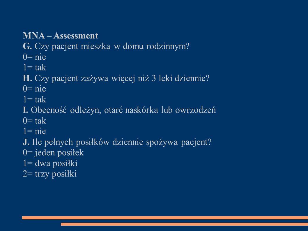 MNA – Assessment G. Czy pacjent mieszka w domu rodzinnym? 0= nie 1= tak H. Czy pacjent zażywa więcej niż 3 leki dziennie? 0= nie 1= tak I. Obecność od