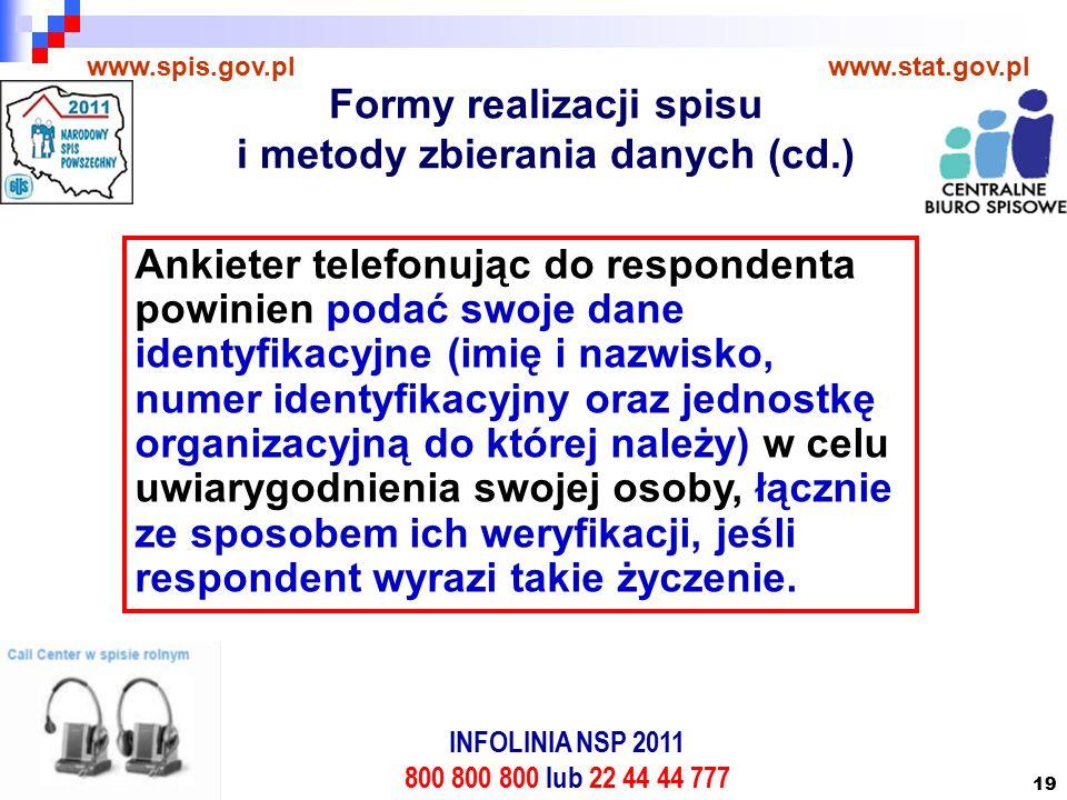 19 www.spis.gov.plwww.stat.gov.pl Ankieter telefonując do respondenta powinien podać swoje dane identyfikacyjne (imię i nazwisko, numer identyfikacyjny oraz jednostkę organizacyjną do której należy) w celu uwiarygodnienia swojej osoby, łącznie ze sposobem ich weryfikacji, jeśli respondent wyrazi takie życzenie.