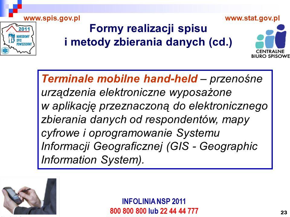 23 www.spis.gov.plwww.stat.gov.pl Terminale mobilne hand-held – przenośne urządzenia elektroniczne wyposażone w aplikację przeznaczoną do elektronicznego zbierania danych od respondentów, mapy cyfrowe i oprogramowanie Systemu Informacji Geograficznej (GIS - Geographic Information System).