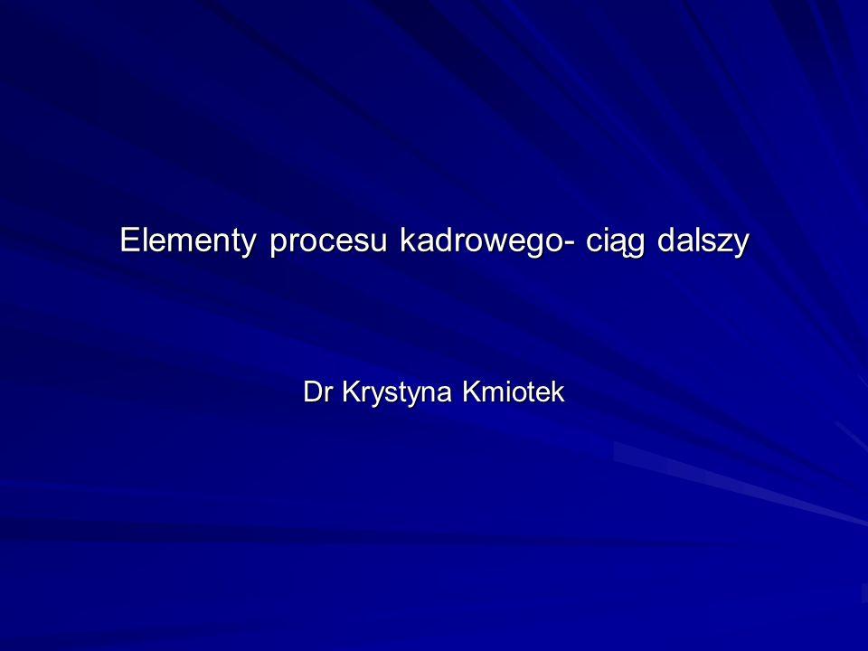 Elementy procesu kadrowego- ciąg dalszy Dr Krystyna Kmiotek