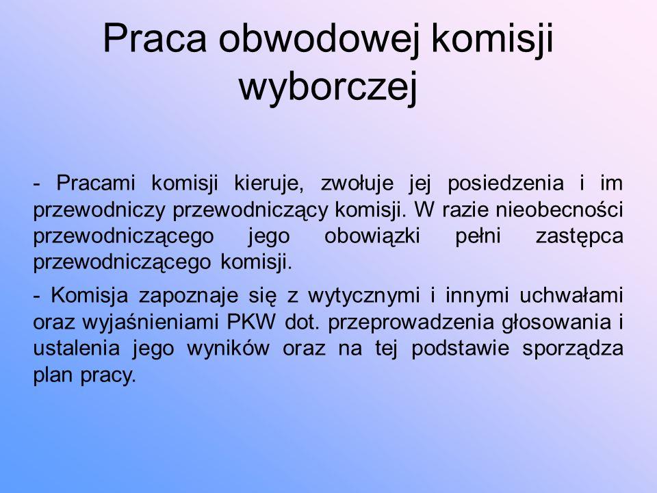 Praca obwodowej komisji wyborczej - Pracami komisji kieruje, zwołuje jej posiedzenia i im przewodniczy przewodniczący komisji.