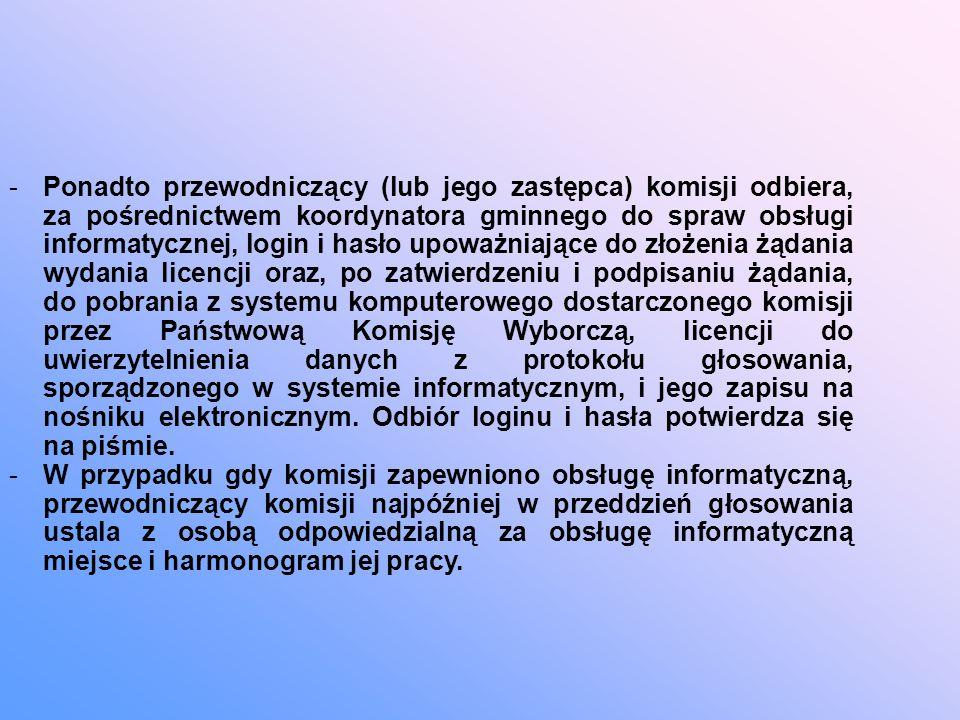 -Ponadto przewodniczący (lub jego zastępca) komisji odbiera, za pośrednictwem koordynatora gminnego do spraw obsługi informatycznej, login i hasło upoważniające do złożenia żądania wydania licencji oraz, po zatwierdzeniu i podpisaniu żądania, do pobrania z systemu komputerowego dostarczonego komisji przez Państwową Komisję Wyborczą, licencji do uwierzytelnienia danych z protokołu głosowania, sporządzonego w systemie informatycznym, i jego zapisu na nośniku elektronicznym.