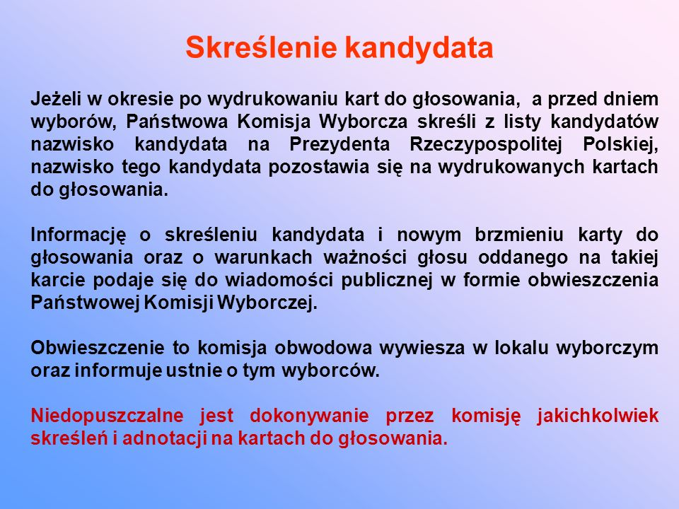 Skreślenie kandydata Jeżeli w okresie po wydrukowaniu kart do głosowania, a przed dniem wyborów, Państwowa Komisja Wyborcza skreśli z listy kandydatów nazwisko kandydata na Prezydenta Rzeczypospolitej Polskiej, nazwisko tego kandydata pozostawia się na wydrukowanych kartach do głosowania.