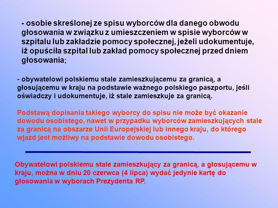 - osobie skreślonej ze spisu wyborców dla danego obwodu głosowania w związku z umieszczeniem w spisie wyborców w szpitalu lub zakładzie pomocy społecznej, jeżeli udokumentuje, iż opuściła szpital lub zakład pomocy społecznej przed dniem głosowania ; - obywatelowi polskiemu stale zamieszkującemu za granicą, a głosującemu w kraju na podstawie ważnego polskiego paszportu, jeśli oświadczy i udokumentuje, iż stale zamieszkuje za granicą.