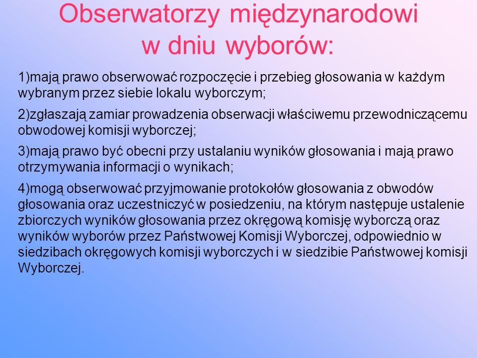Obserwatorzy międzynarodowi w dniu wyborów: 1)mają prawo obserwować rozpoczęcie i przebieg głosowania w każdym wybranym przez siebie lokalu wyborczym; 2)zgłaszają zamiar prowadzenia obserwacji właściwemu przewodniczącemu obwodowej komisji wyborczej; 3)mają prawo być obecni przy ustalaniu wyników głosowania i mają prawo otrzymywania informacji o wynikach; 4)mogą obserwować przyjmowanie protokołów głosowania z obwodów głosowania oraz uczestniczyć w posiedzeniu, na którym następuje ustalenie zbiorczych wyników głosowania przez okręgową komisję wyborczą oraz wyników wyborów przez Państwowej Komisji Wyborczej, odpowiednio w siedzibach okręgowych komisji wyborczych i w siedzibie Państwowej komisji Wyborczej.