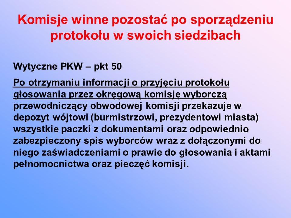 Komisje winne pozostać po sporządzeniu protokołu w swoich siedzibach Wytyczne PKW – pkt 50 Po otrzymaniu informacji o przyjęciu protokołu głosowania przez okręgową komisję wyborczą przewodniczący obwodowej komisji przekazuje w depozyt wójtowi (burmistrzowi, prezydentowi miasta) wszystkie paczki z dokumentami oraz odpowiednio zabezpieczony spis wyborców wraz z dołączonymi do niego zaświadczeniami o prawie do głosowania i aktami pełnomocnictwa oraz pieczęć komisji.