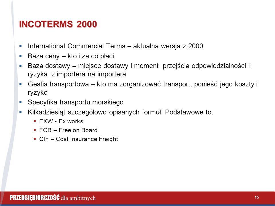 15 INCOTERMS 2000  International Commercial Terms – aktualna wersja z 2000  Baza ceny – kto i za co płaci  Baza dostawy – miejsce dostawy i moment przejścia odpowiedzialności i ryzyka z importera na importera  Gestia transportowa – kto ma zorganizować transport, ponieść jego koszty i ryzyko  Specyfika transportu morskiego  Kilkadziesiąt szczegółowo opisanych formuł.