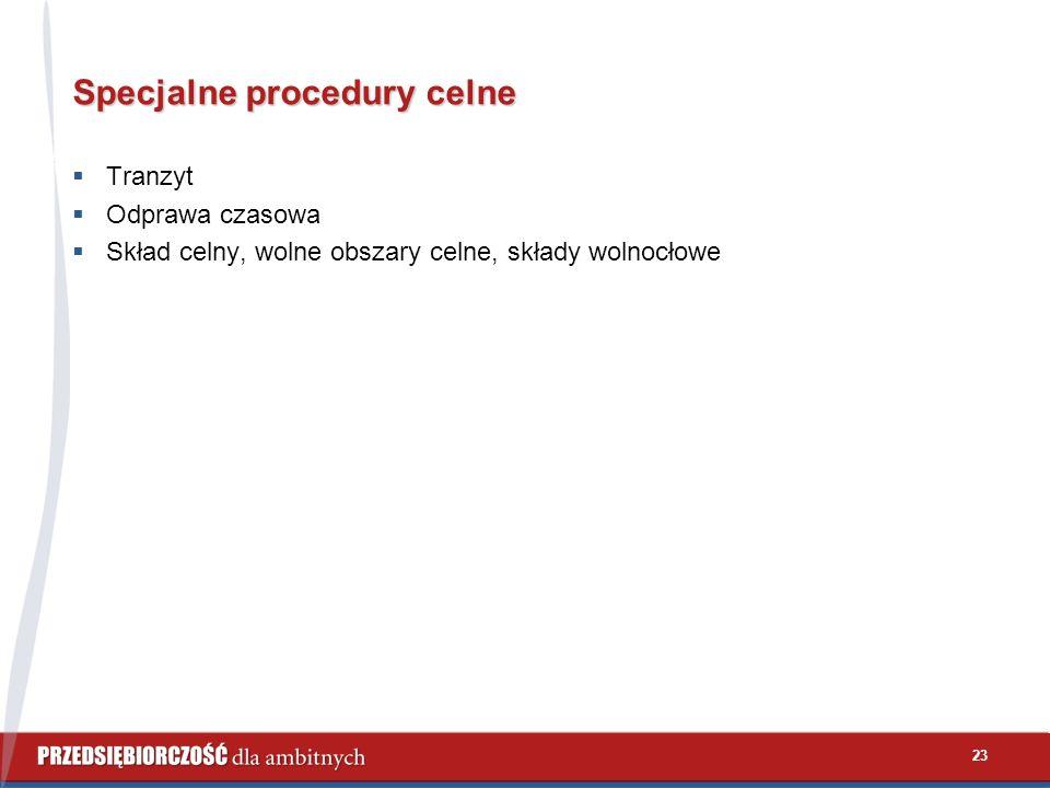 23 Specjalne procedury celne  Tranzyt  Odprawa czasowa  Skład celny, wolne obszary celne, składy wolnocłowe