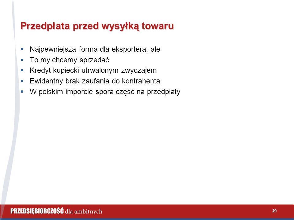 29 Przedpłata przed wysyłką towaru  Najpewniejsza forma dla eksportera, ale  To my chcemy sprzedać  Kredyt kupiecki utrwalonym zwyczajem  Ewidentny brak zaufania do kontrahenta  W polskim imporcie spora część na przedpłaty