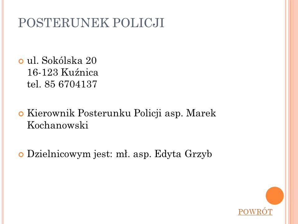 POSTERUNEK POLICJI ul. Sokólska 20 16-123 Kuźnica tel. 85 6704137 Kierownik Posterunku Policji asp. Marek Kochanowski Dzielnicowym jest: mł. asp. Edyt