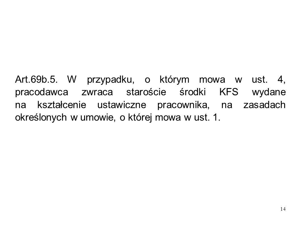 14 Art.69b.5. W przypadku, o którym mowa w ust. 4, pracodawca zwraca staroście środki KFS wydane na kształcenie ustawiczne pracownika, na zasadach okr
