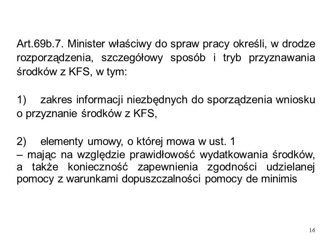 16 Art.69b.7. Minister właściwy do spraw pracy określi, w drodze rozporządzenia, szczegółowy sposób i tryb przyznawania środków z KFS, w tym: 1)zakres