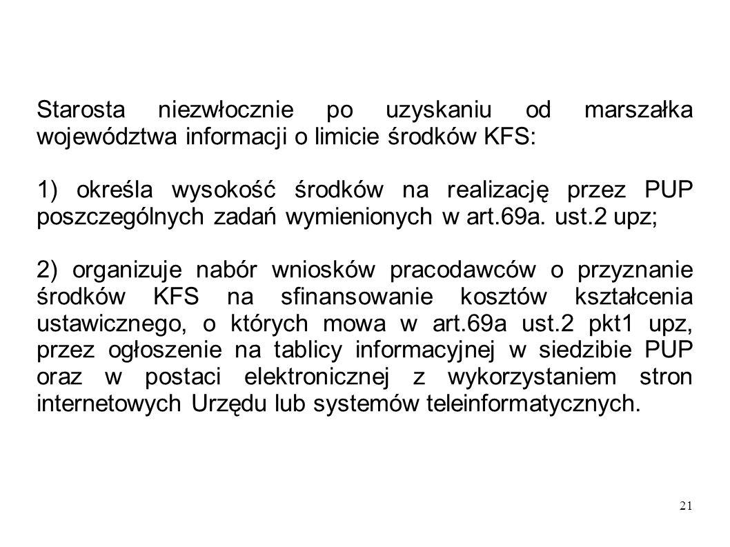 21 Starosta niezwłocznie po uzyskaniu od marszałka województwa informacji o limicie środków KFS: 1) określa wysokość środków na realizację przez PUP p