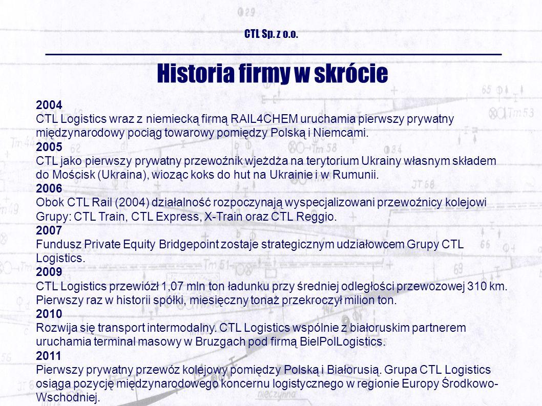Historia firmy w skrócie 2004 CTL Logistics wraz z niemiecką firmą RAIL4CHEM uruchamia pierwszy prywatny międzynarodowy pociąg towarowy pomiędzy Polską i Niemcami.
