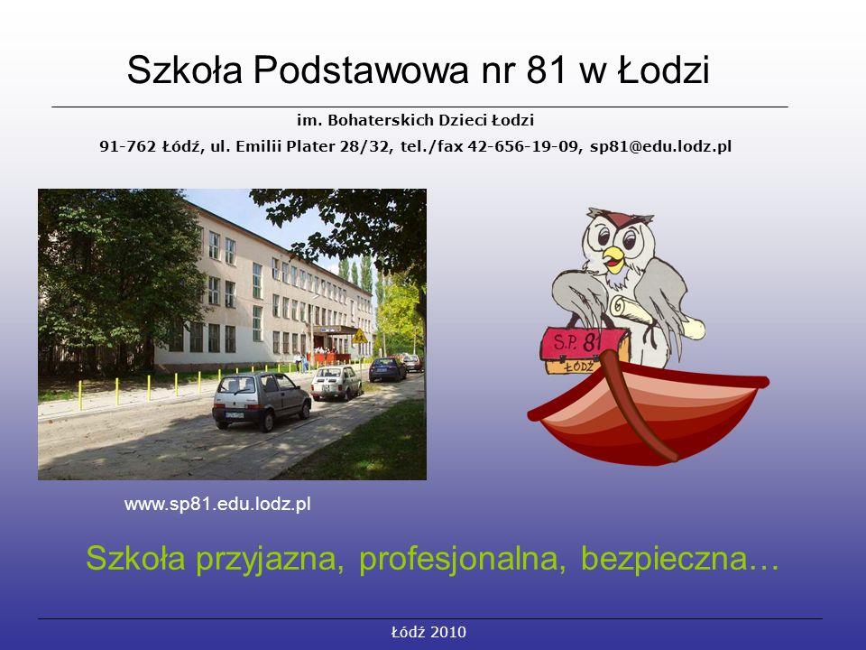 Szkoła Podstawowa nr 81 w Łodzi Łódź 2010 im. Bohaterskich Dzieci Łodzi 91-762 Łódź, ul. Emilii Plater 28/32, tel./fax 42-656-19-09, sp81@edu.lodz.pl