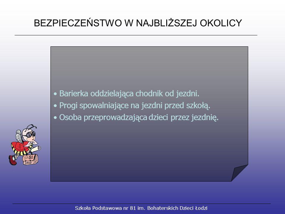 BEZPIECZEŃSTWO W NAJBLIŻSZEJ OKOLICY Szkoła Podstawowa nr 81 im. Bohaterskich Dzieci Łodzi Barierka oddzielająca chodnik od jezdni. Progi spowalniając