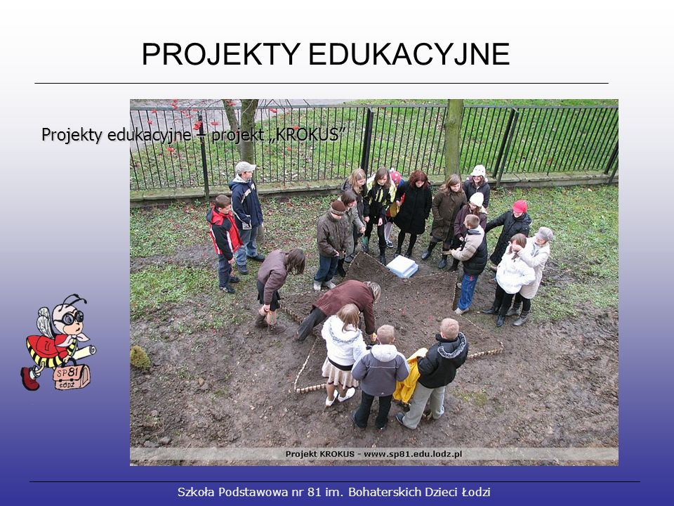 """PROJEKTY EDUKACYJNE Szkoła Podstawowa nr 81 im. Bohaterskich Dzieci Łodzi Projekty edukacyjne – projekt """"KROKUS"""" Projekty edukacyjne – projekt """"KROKUS"""