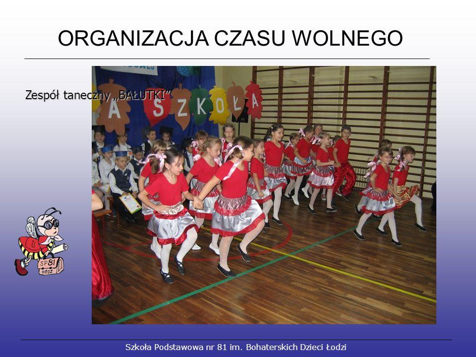"""ORGANIZACJA CZASU WOLNEGO Szkoła Podstawowa nr 81 im. Bohaterskich Dzieci Łodzi Zespół taneczny """"BAŁUTKI"""""""