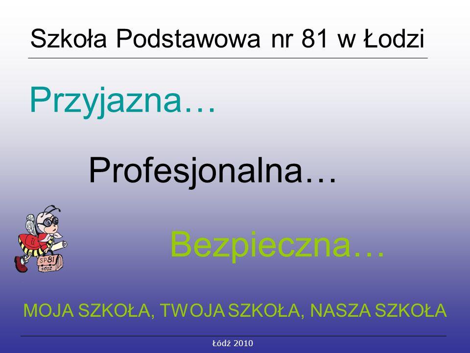 Szkoła Podstawowa nr 81 w Łodzi Przyjazna… Profesjonalna… Bezpieczna… MOJA SZKOŁA, TWOJA SZKOŁA, NASZA SZKOŁA Łódź 2010