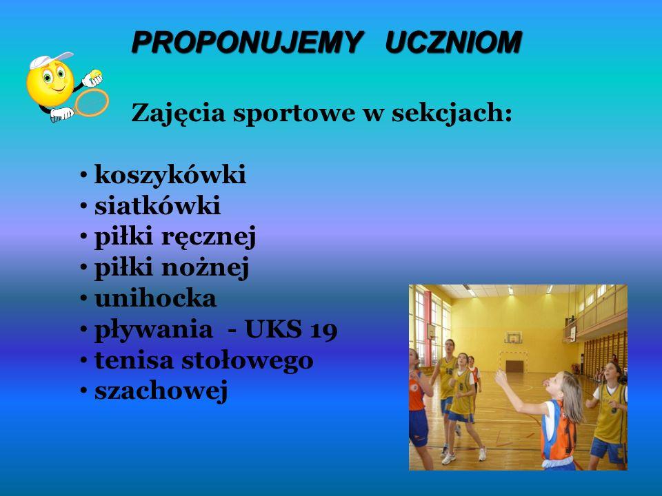 PROPONUJEMY UCZNIOM Zajęcia sportowe w sekcjach: koszykówki siatkówki piłki ręcznej piłki nożnej unihocka pływania - UKS 19 tenisa stołowego szachowej