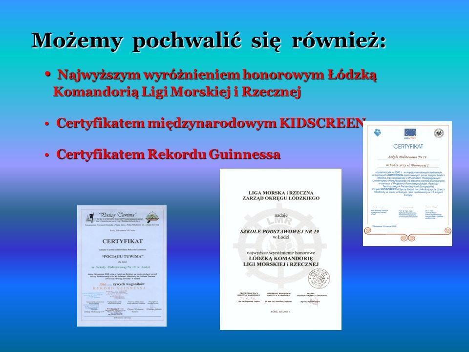 Możemy pochwalić się również: Najwyższym wyróżnieniem honorowym Łódzką Komandorią Ligi Morskiej i Rzecznej Najwyższym wyróżnieniem honorowym Łódzką Komandorią Ligi Morskiej i Rzecznej Certyfikatem międzynarodowym KIDSCREEN Certyfikatem międzynarodowym KIDSCREEN Certyfikatem Rekordu Guinnessa Certyfikatem Rekordu Guinnessa