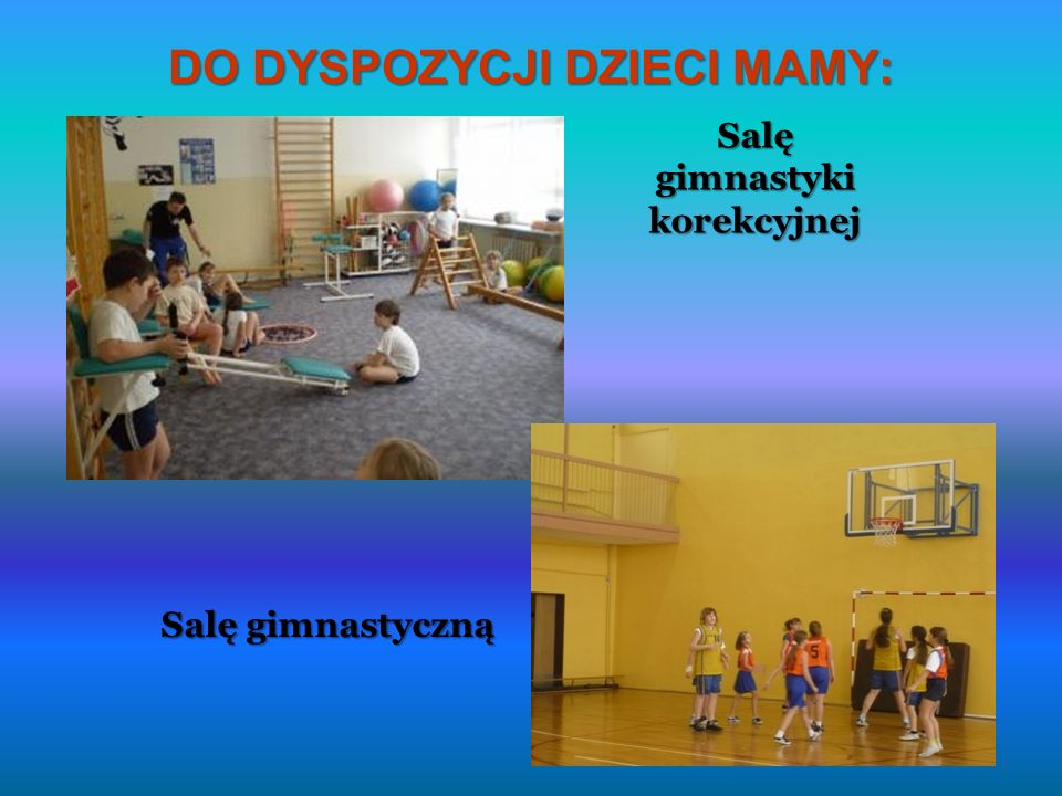 DO DYSPOZYCJI DZIECI MAMY: Salę gimnastyki korekcyjnej Salę gimnastyczną