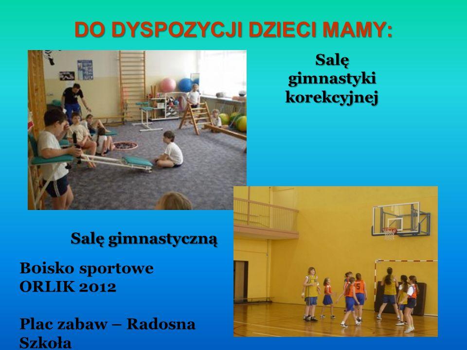DO DYSPOZYCJI DZIECI MAMY: Salę gimnastyki korekcyjnej Salę gimnastyczną B0isko sportowe ORLIK 2012 Plac zabaw – Radosna Szkoła