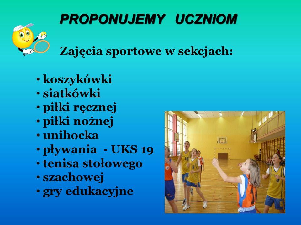 PROPONUJEMY UCZNIOM Zajęcia sportowe w sekcjach: koszykówki siatkówki piłki ręcznej piłki nożnej unihocka pływania - UKS 19 tenisa stołowego szachowej gry edukacyjne
