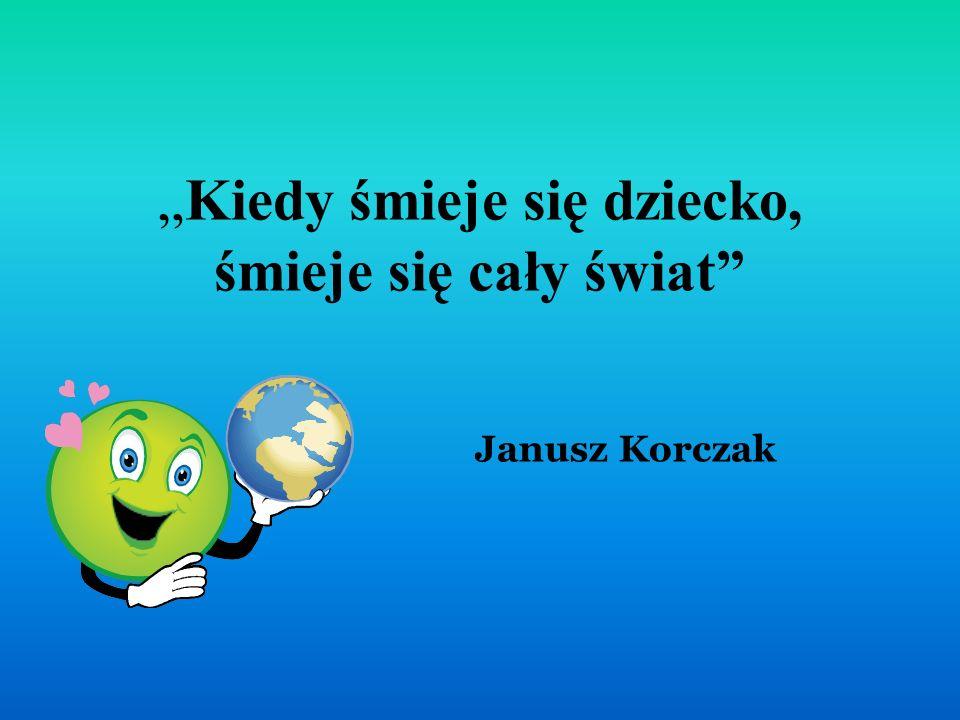 """""""Kiedy śmieje się dziecko, śmieje się cały świat Janusz Korczak"""