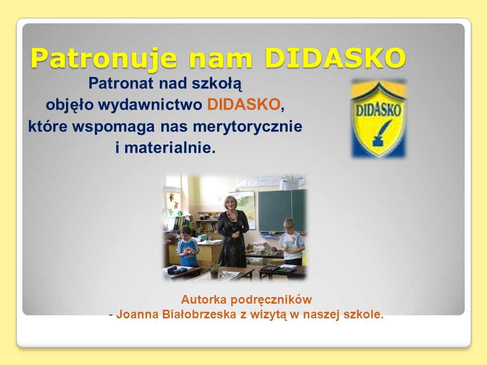 Patronuje nam DIDASKO Patronat nad szkołą objęło wydawnictwo DIDASKO, które wspomaga nas merytorycznie i materialnie.