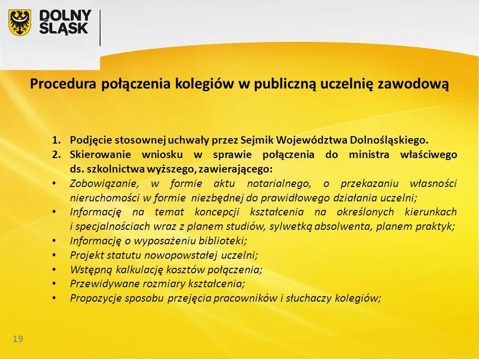 19 Procedura połączenia kolegiów w publiczną uczelnię zawodową 1.Podjęcie stosownej uchwały przez Sejmik Województwa Dolnośląskiego.