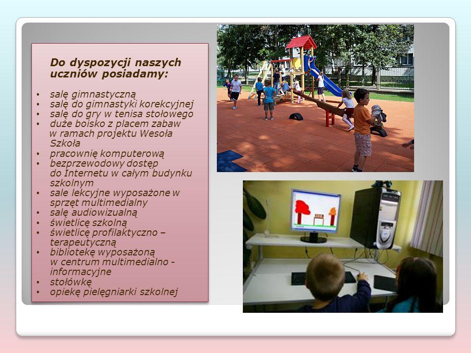 Do dyspozycji naszych uczniów posiadamy: salę gimnastyczną salę do gimnastyki korekcyjnej salę do gry w tenisa stołowego duże boisko z placem zabaw w ramach projektu Wesoła Szkoła pracownię komputerową bezprzewodowy dostęp do Internetu w całym budynku szkolnym sale lekcyjne wyposażone w sprzęt multimedialny salę audiowizualną świetlicę szkolną świetlicę profilaktyczno – terapeutyczną bibliotekę wyposażoną w centrum multimedialno - informacyjne stołówkę opiekę pielęgniarki szkolnej Do dyspozycji naszych uczniów posiadamy: salę gimnastyczną salę do gimnastyki korekcyjnej salę do gry w tenisa stołowego duże boisko z placem zabaw w ramach projektu Wesoła Szkoła pracownię komputerową bezprzewodowy dostęp do Internetu w całym budynku szkolnym sale lekcyjne wyposażone w sprzęt multimedialny salę audiowizualną świetlicę szkolną świetlicę profilaktyczno – terapeutyczną bibliotekę wyposażoną w centrum multimedialno - informacyjne stołówkę opiekę pielęgniarki szkolnej