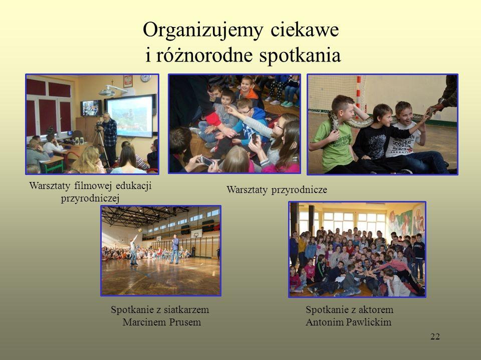 Organizujemy ciekawe i różnorodne spotkania 22 Warsztaty filmowej edukacji przyrodniczej Warsztaty przyrodnicze Spotkanie z aktorem Antonim Pawlickim