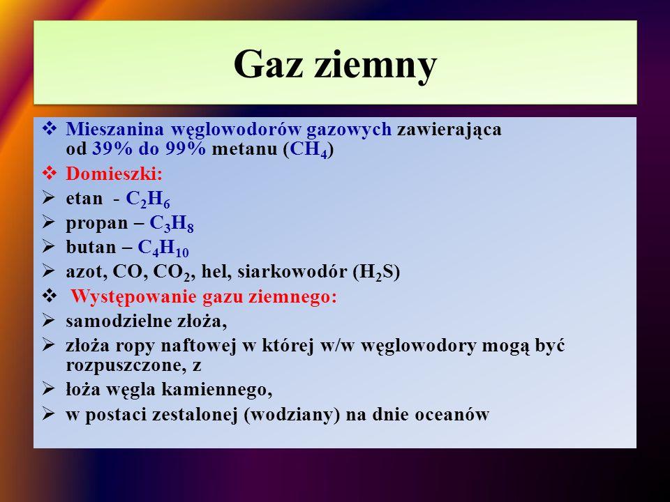 Gaz ziemny  Mieszanina węglowodorów gazowych zawierająca od 39% do 99% metanu (CH 4 )  Domieszki:  etan - C 2 H 6  propan – C 3 H 8  butan – C 4