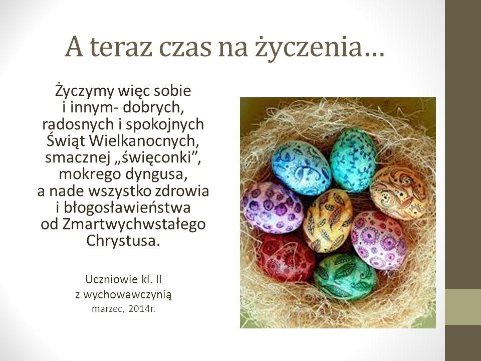 """A teraz czas na życzenia… Życzymy więc sobie i innym- dobrych, radosnych i spokojnych Świąt Wielkanocnych, smacznej """"święconki , mokrego dyngusa, a nade wszystko zdrowia i błogosławieństwa od Zmartwychwstałego Chrystusa."""