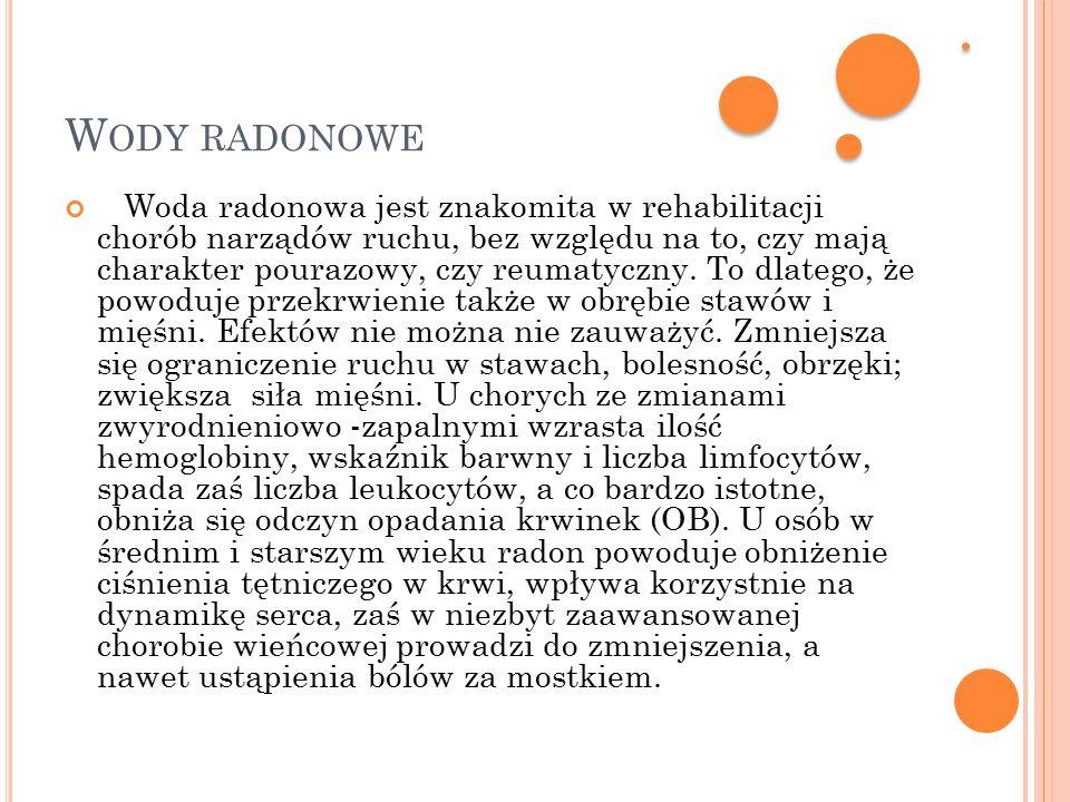 W ODY RADONOWE Woda radonowa jest znakomita w rehabilitacji chorób narządów ruchu, bez względu na to, czy mają charakter pourazowy, czy reumatyczny.