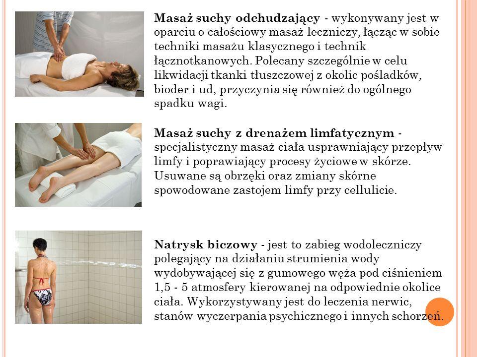 Masaż suchy odchudzający - wykonywany jest w oparciu o całościowy masaż leczniczy, łącząc w sobie techniki masażu klasycznego i technik łącznotkanowych.