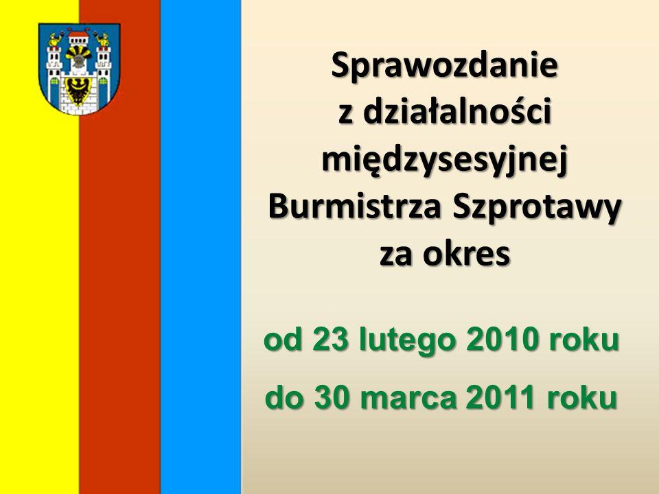Sprawozdanie z działalności międzysesyjnej Burmistrza Szprotawy za okres od 23 lutego 2010 roku do 30 marca 2011 roku