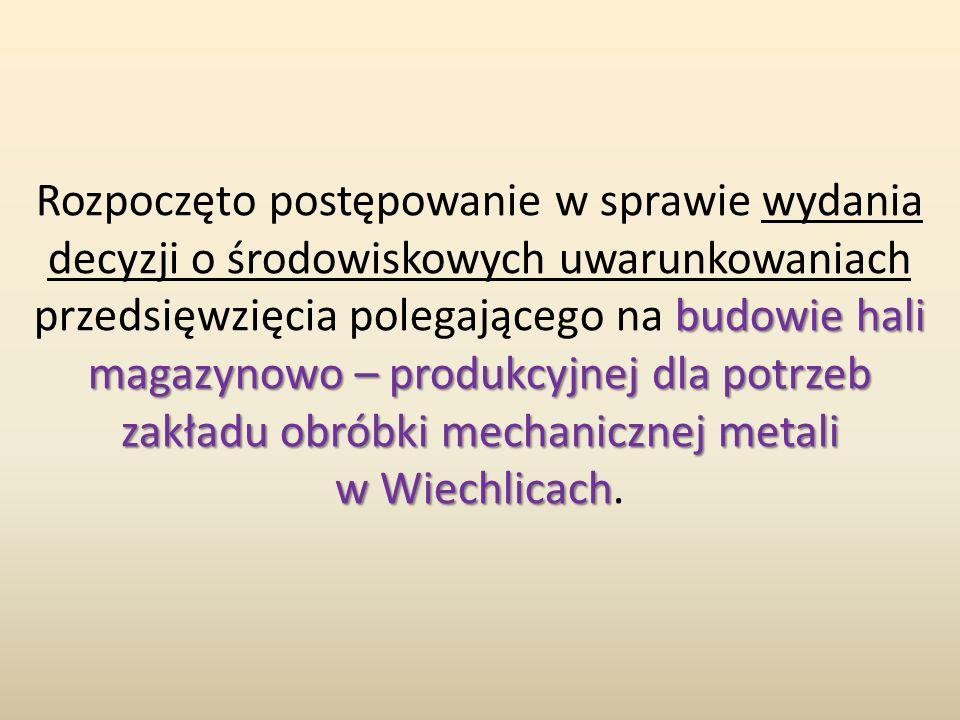 budowie hali magazynowo – produkcyjnej dla potrzeb zakładu obróbki mechanicznej metali w Wiechlicach Rozpoczęto postępowanie w sprawie wydania decyzji