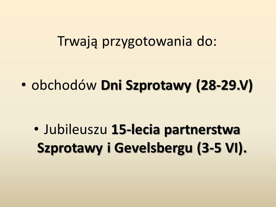 Trwają przygotowania do: Dni Szprotawy (28-29.V) obchodów Dni Szprotawy (28-29.V) 15-lecia partnerstwa Szprotawy i Gevelsbergu (3-5 VI). Jubileuszu 15