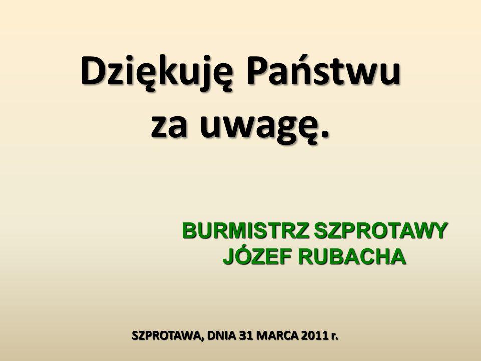 Dziękuję Państwu za uwagę. BURMISTRZ SZPROTAWY JÓZEF RUBACHA SZPROTAWA, DNIA 31 MARCA 2011 r.